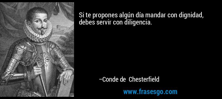 Si te propones algún día mandar con dignidad, debes servir con diligencia. – Conde de Chesterfield