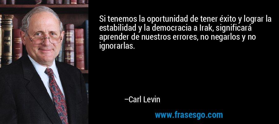 Si tenemos la oportunidad de tener éxito y lograr la estabilidad y la democracia a Irak, significará aprender de nuestros errores, no negarlos y no ignorarlas. – Carl Levin