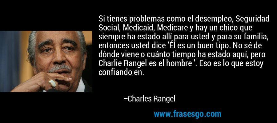 Si tienes problemas como el desempleo, Seguridad Social, Medicaid, Medicare y hay un chico que siempre ha estado allí para usted y para su familia, entonces usted dice 'Él es un buen tipo. No sé de dónde viene o cuánto tiempo ha estado aquí, pero Charlie Rangel es el hombre '. Eso es lo que estoy confiando en. – Charles Rangel