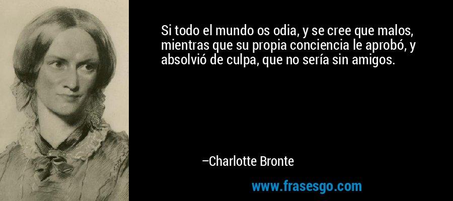 Si todo el mundo os odia, y se cree que malos, mientras que su propia conciencia le aprobó, y absolvió de culpa, que no sería sin amigos. – Charlotte Bronte