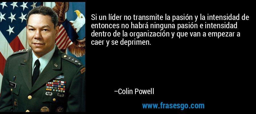 Si un líder no transmite la pasión y la intensidad de entonces no habrá ninguna pasión e intensidad dentro de la organización y que van a empezar a caer y se deprimen. – Colin Powell