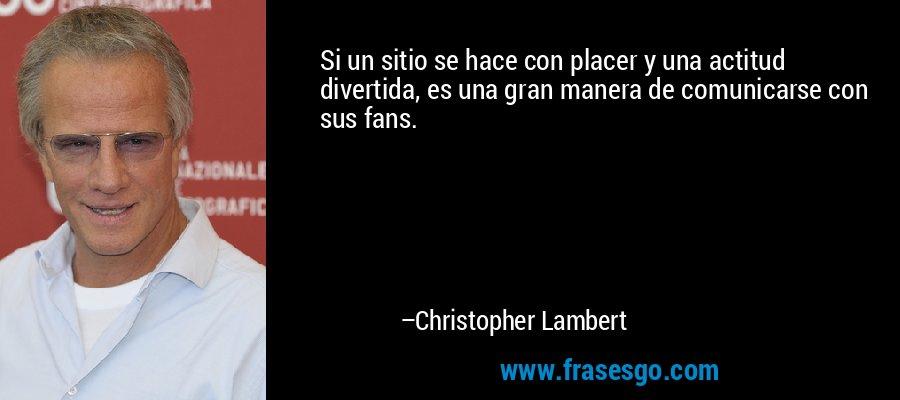 Si un sitio se hace con placer y una actitud divertida, es una gran manera de comunicarse con sus fans. – Christopher Lambert