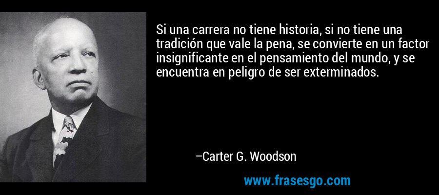 Si una carrera no tiene historia, si no tiene una tradición que vale la pena, se convierte en un factor insignificante en el pensamiento del mundo, y se encuentra en peligro de ser exterminados. – Carter G. Woodson