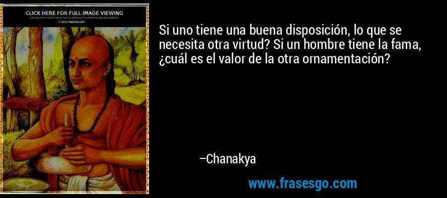 Si uno tiene una buena disposición, lo que se necesita otra virtud? Si un hombre tiene la fama, ¿cuál es el valor de la otra ornamentación? – Chanakya