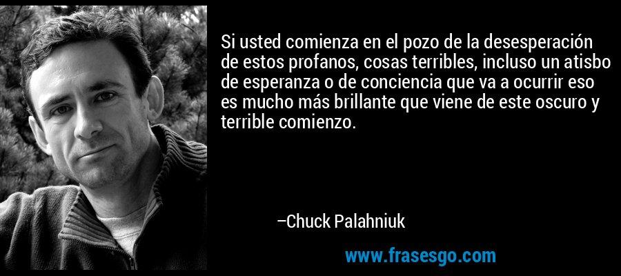 Si usted comienza en el pozo de la desesperación de estos profanos, cosas terribles, incluso un atisbo de esperanza o de conciencia que va a ocurrir eso es mucho más brillante que viene de este oscuro y terrible comienzo. – Chuck Palahniuk