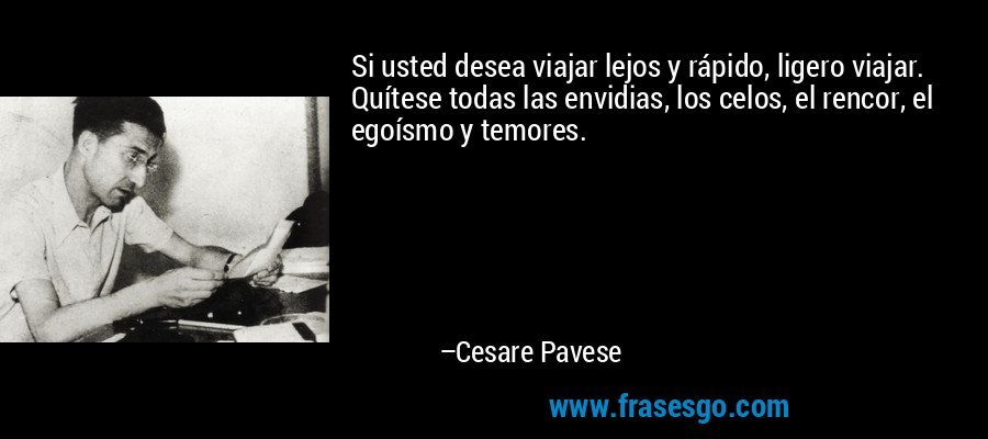 Si usted desea viajar lejos y rápido, ligero viajar. Quítese todas las envidias, los celos, el rencor, el egoísmo y temores. – Cesare Pavese