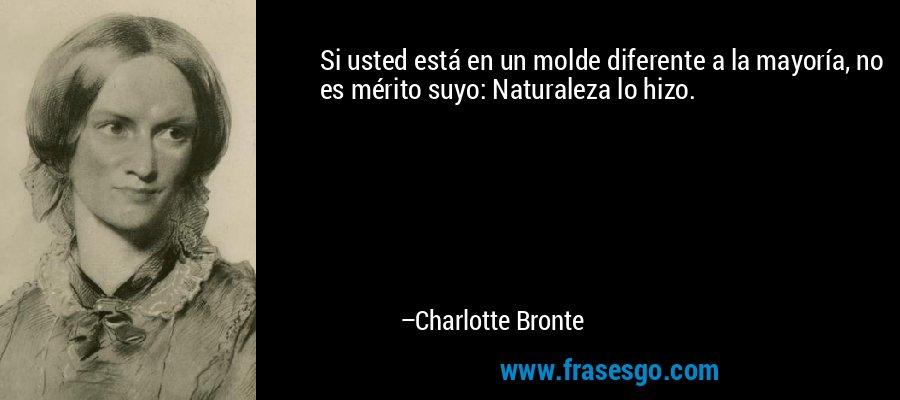 Si usted está en un molde diferente a la mayoría, no es mérito suyo: Naturaleza lo hizo. – Charlotte Bronte