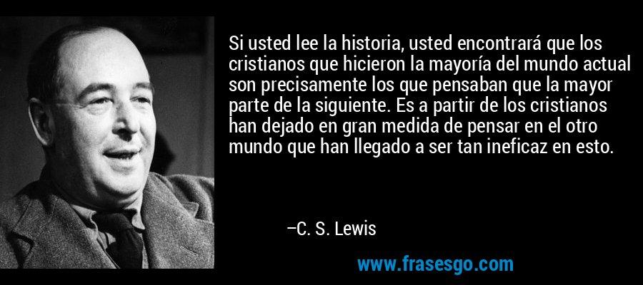 Si usted lee la historia, usted encontrará que los cristianos que hicieron la mayoría del mundo actual son precisamente los que pensaban que la mayor parte de la siguiente. Es a partir de los cristianos han dejado en gran medida de pensar en el otro mundo que han llegado a ser tan ineficaz en esto. – C. S. Lewis