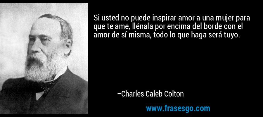 Si usted no puede inspirar amor a una mujer para que te ame, llénala por encima del borde con el amor de sí misma, todo lo que haga será tuyo. – Charles Caleb Colton