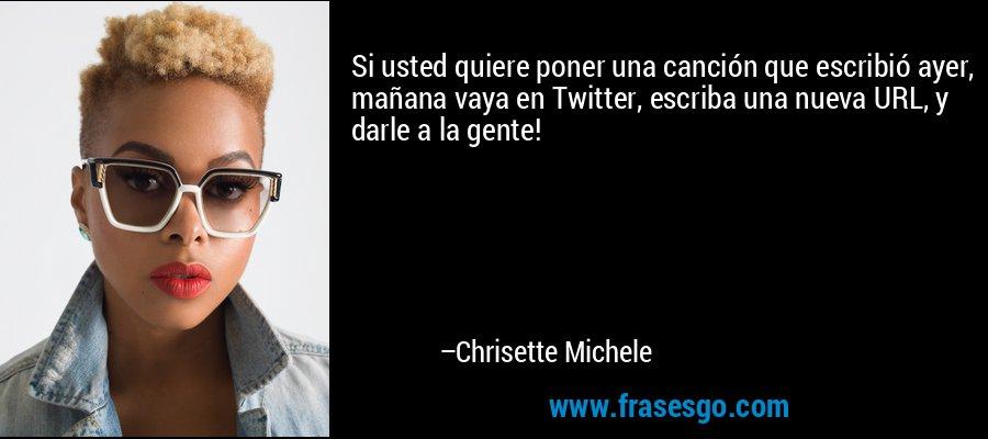 Si usted quiere poner una canción que escribió ayer, mañana vaya en Twitter, escriba una nueva URL, y darle a la gente! – Chrisette Michele
