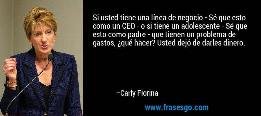 Si usted tiene una línea de negocio - Sé que esto como un CEO - o si tiene un adolescente - Sé que esto como padre - que tienen un problema de gastos, ¿qué hacer? Usted dejó de darles dinero. – Carly Fiorina