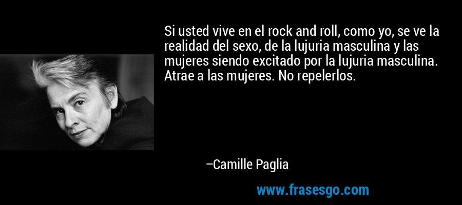 Si usted vive en el rock and roll, como yo, se ve la realidad del sexo, de la lujuria masculina y las mujeres siendo excitado por la lujuria masculina. Atrae a las mujeres. No repelerlos. – Camille Paglia