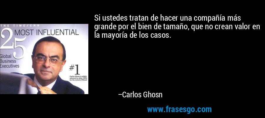 Si ustedes tratan de hacer una compañía más grande por el bien de tamaño, que no crean valor en la mayoría de los casos. – Carlos Ghosn