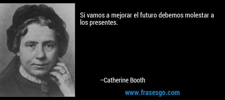 Si vamos a mejorar el futuro debemos molestar a los presentes. – Catherine Booth