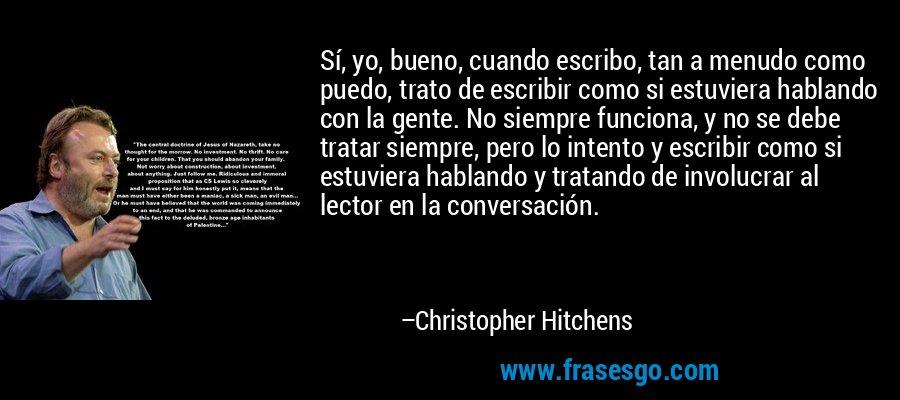 Sí, yo, bueno, cuando escribo, tan a menudo como puedo, trato de escribir como si estuviera hablando con la gente. No siempre funciona, y no se debe tratar siempre, pero lo intento y escribir como si estuviera hablando y tratando de involucrar al lector en la conversación. – Christopher Hitchens