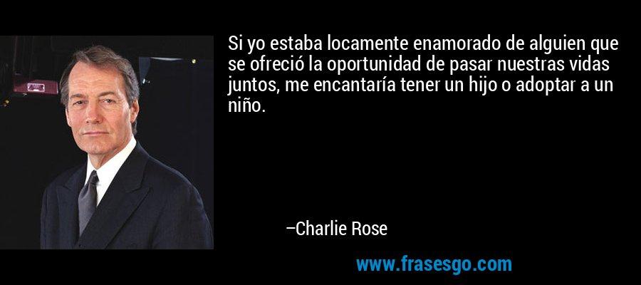 Si yo estaba locamente enamorado de alguien que se ofreció la oportunidad de pasar nuestras vidas juntos, me encantaría tener un hijo o adoptar a un niño. – Charlie Rose