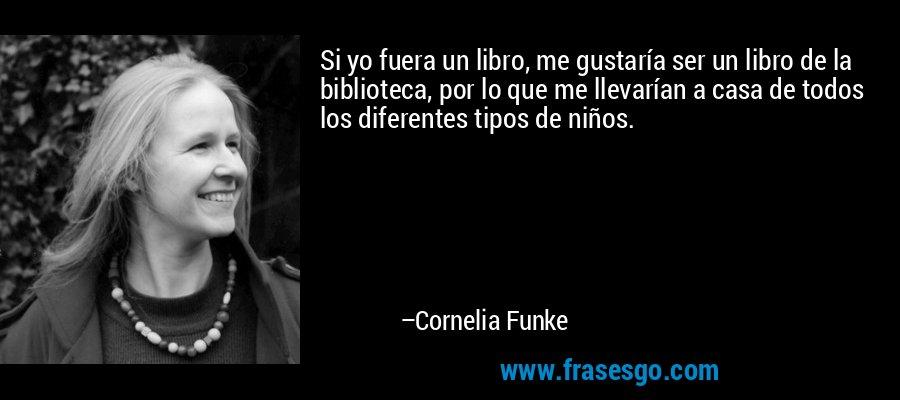 Si yo fuera un libro, me gustaría ser un libro de la biblioteca, por lo que me llevarían a casa de todos los diferentes tipos de niños. – Cornelia Funke
