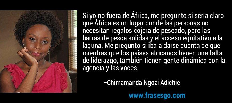 Si yo no fuera de África, me pregunto si sería claro que África es un lugar donde las personas no necesitan regalos cojera de pescado, pero las barras de pesca sólidas y el acceso equitativo a la laguna. Me pregunto si iba a darse cuenta de que mientras que los países africanos tienen una falta de liderazgo, también tienen gente dinámica con la agencia y las voces. – Chimamanda Ngozi Adichie
