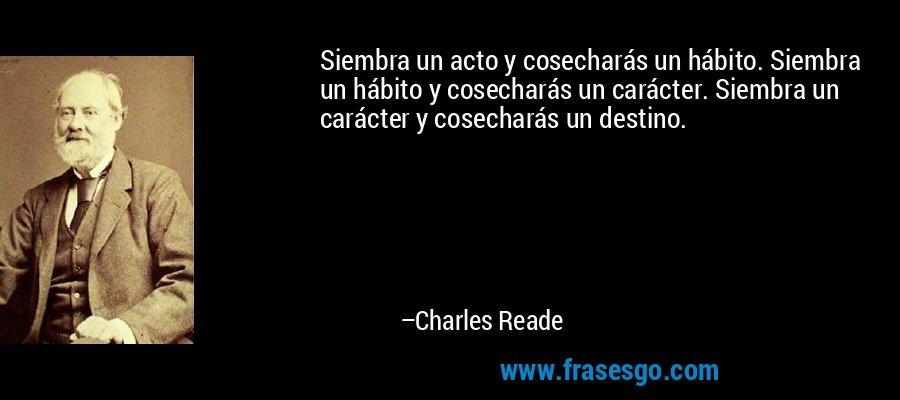 Siembra un acto y cosecharás un hábito. Siembra un hábito y cosecharás un carácter. Siembra un carácter y cosecharás un destino. – Charles Reade