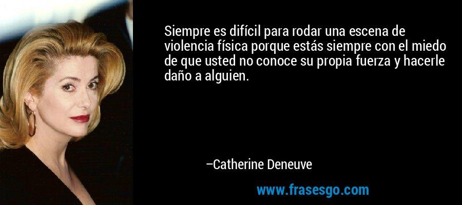 Siempre es difícil para rodar una escena de violencia física porque estás siempre con el miedo de que usted no conoce su propia fuerza y hacerle daño a alguien. – Catherine Deneuve