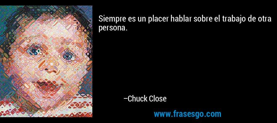 Siempre es un placer hablar sobre el trabajo de otra persona. – Chuck Close