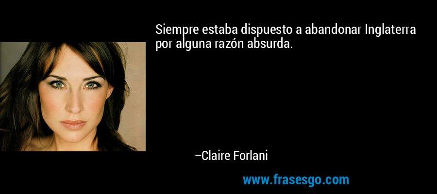 Siempre estaba dispuesto a abandonar Inglaterra por alguna razón absurda. – Claire Forlani