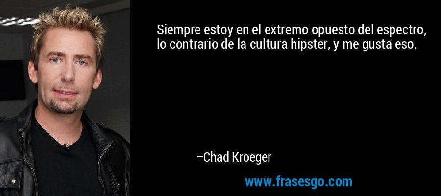 Siempre estoy en el extremo opuesto del espectro, lo contrario de la cultura hipster, y me gusta eso. – Chad Kroeger