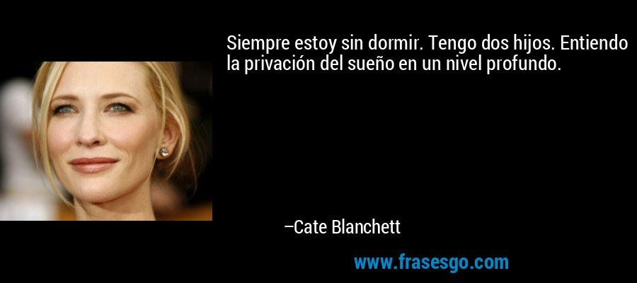 Siempre estoy sin dormir. Tengo dos hijos. Entiendo la privación del sueño en un nivel profundo. – Cate Blanchett