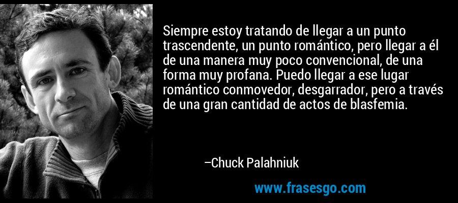 Siempre estoy tratando de llegar a un punto trascendente, un punto romántico, pero llegar a él de una manera muy poco convencional, de una forma muy profana. Puedo llegar a ese lugar romántico conmovedor, desgarrador, pero a través de una gran cantidad de actos de blasfemia. – Chuck Palahniuk