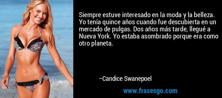 Siempre estuve interesado en la moda y la belleza. Yo tenía quince años cuando fue descubierta en un mercado de pulgas. Dos años más tarde, llegué a Nueva York. Yo estaba asombrado porque era como otro planeta. – Candice Swanepoel