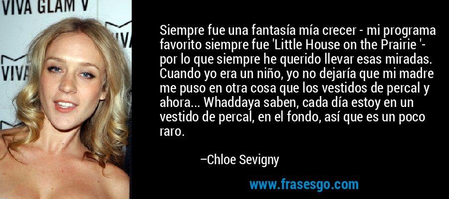 Siempre fue una fantasía mía crecer - mi programa favorito siempre fue 'Little House on the Prairie '- por lo que siempre he querido llevar esas miradas. Cuando yo era un niño, yo no dejaría que mi madre me puso en otra cosa que los vestidos de percal y ahora... Whaddaya saben, cada día estoy en un vestido de percal, en el fondo, así que es un poco raro. – Chloe Sevigny