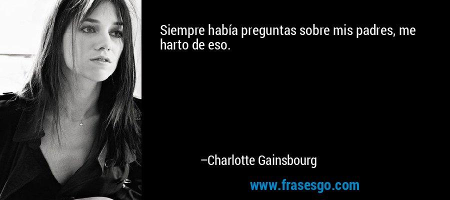 Siempre había preguntas sobre mis padres, me harto de eso. – Charlotte Gainsbourg