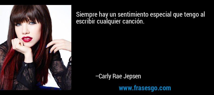 Siempre hay un sentimiento especial que tengo al escribir cualquier canción. – Carly Rae Jepsen
