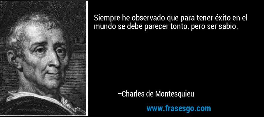 Siempre he observado que para tener éxito en el mundo se debe parecer tonto, pero ser sabio. – Charles de Montesquieu