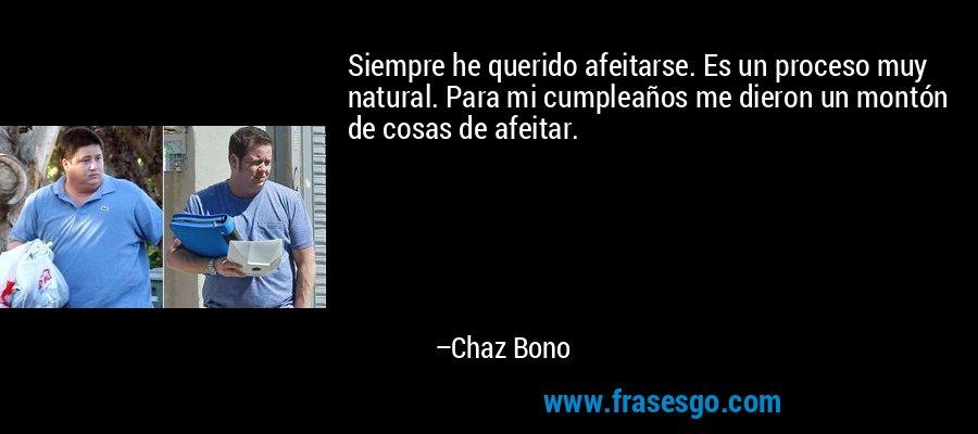 Siempre he querido afeitarse. Es un proceso muy natural. Para mi cumpleaños me dieron un montón de cosas de afeitar. – Chaz Bono