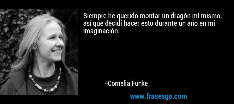 Siempre he querido montar un dragón mí mismo, así que decidí hacer esto durante un año en mi imaginación. – Cornelia Funke