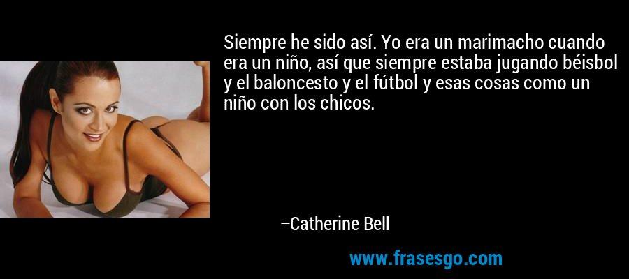 Siempre he sido así. Yo era un marimacho cuando era un niño, así que siempre estaba jugando béisbol y el baloncesto y el fútbol y esas cosas como un niño con los chicos. – Catherine Bell