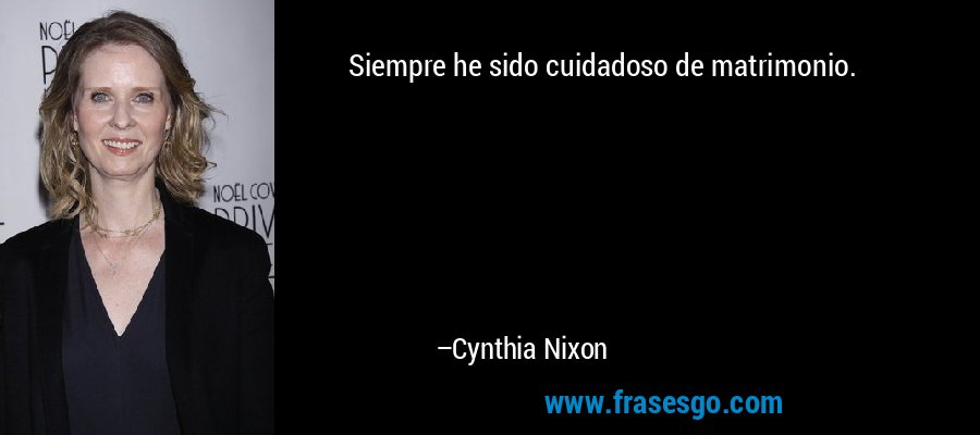 Siempre he sido cuidadoso de matrimonio. – Cynthia Nixon