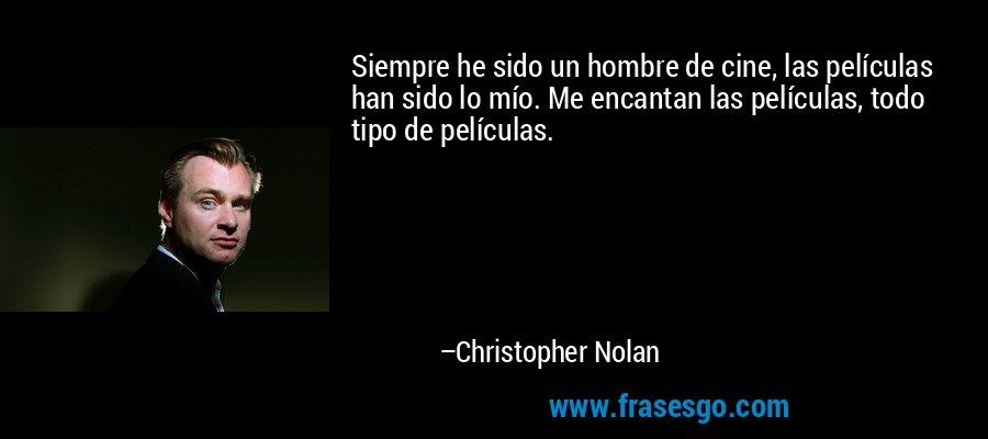 Siempre he sido un hombre de cine, las películas han sido lo mío. Me encantan las películas, todo tipo de películas. – Christopher Nolan