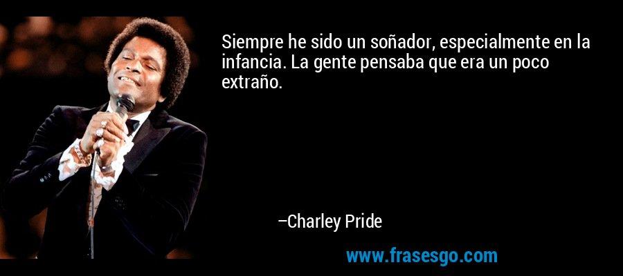 Siempre he sido un soñador, especialmente en la infancia. La gente pensaba que era un poco extraño. – Charley Pride