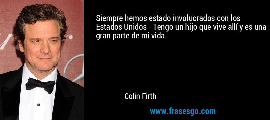 Siempre hemos estado involucrados con los Estados Unidos - Tengo un hijo que vive allí y es una gran parte de mi vida. – Colin Firth