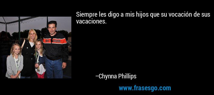 Siempre les digo a mis hijos que su vocación de sus vacaciones. – Chynna Phillips