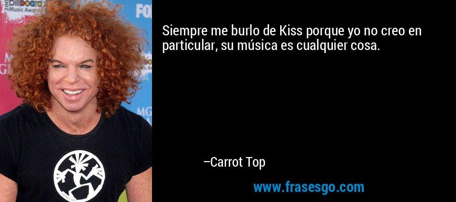 Siempre me burlo de Kiss porque yo no creo en particular, su música es cualquier cosa. – Carrot Top