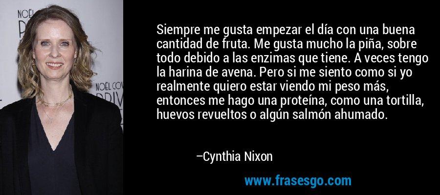 Siempre me gusta empezar el día con una buena cantidad de fruta. Me gusta mucho la piña, sobre todo debido a las enzimas que tiene. A veces tengo la harina de avena. Pero si me siento como si yo realmente quiero estar viendo mi peso más, entonces me hago una proteína, como una tortilla, huevos revueltos o algún salmón ahumado. – Cynthia Nixon