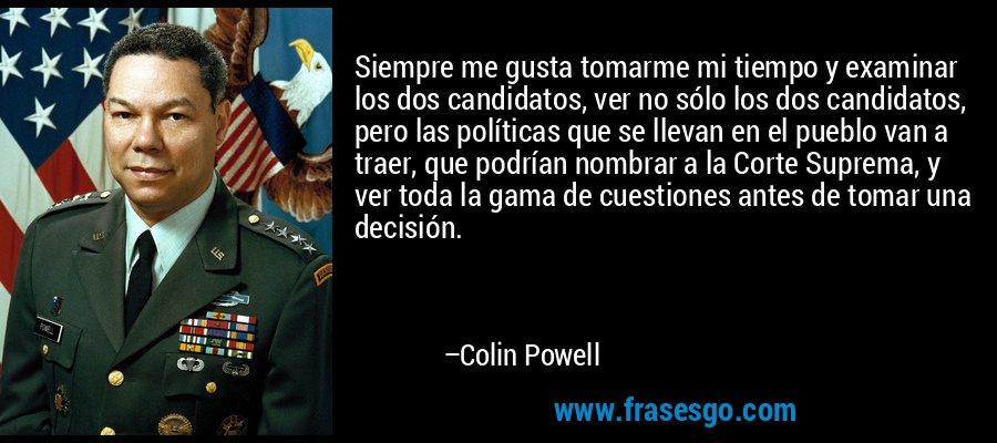Siempre me gusta tomarme mi tiempo y examinar los dos candidatos, ver no sólo los dos candidatos, pero las políticas que se llevan en el pueblo van a traer, que podrían nombrar a la Corte Suprema, y ver toda la gama de cuestiones antes de tomar una decisión. – Colin Powell