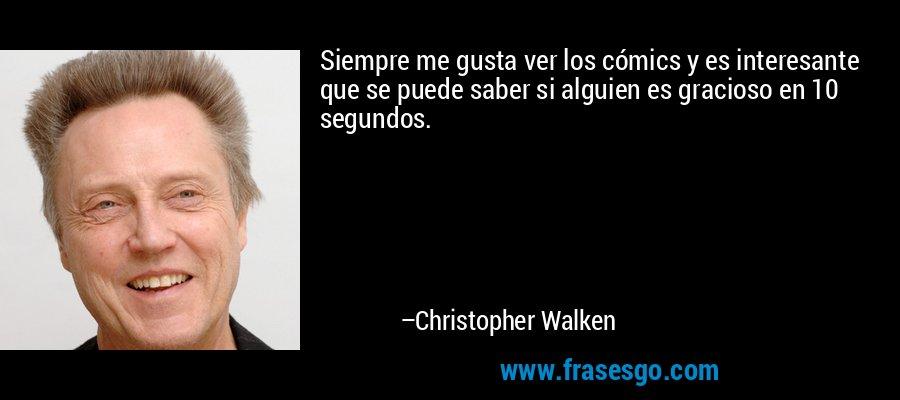 Siempre me gusta ver los cómics y es interesante que se puede saber si alguien es gracioso en 10 segundos. – Christopher Walken