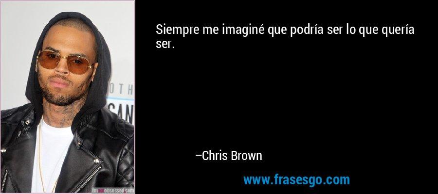 Siempre me imaginé que podría ser lo que quería ser. – Chris Brown