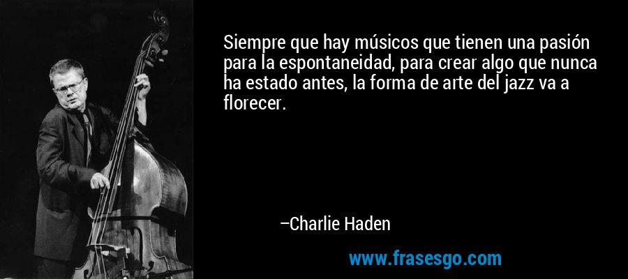 Siempre que hay músicos que tienen una pasión para la espontaneidad, para crear algo que nunca ha estado antes, la forma de arte del jazz va a florecer. – Charlie Haden