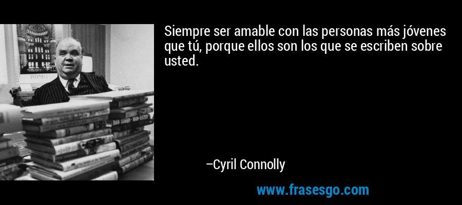 Siempre ser amable con las personas más jóvenes que tú, porque ellos son los que se escriben sobre usted. – Cyril Connolly