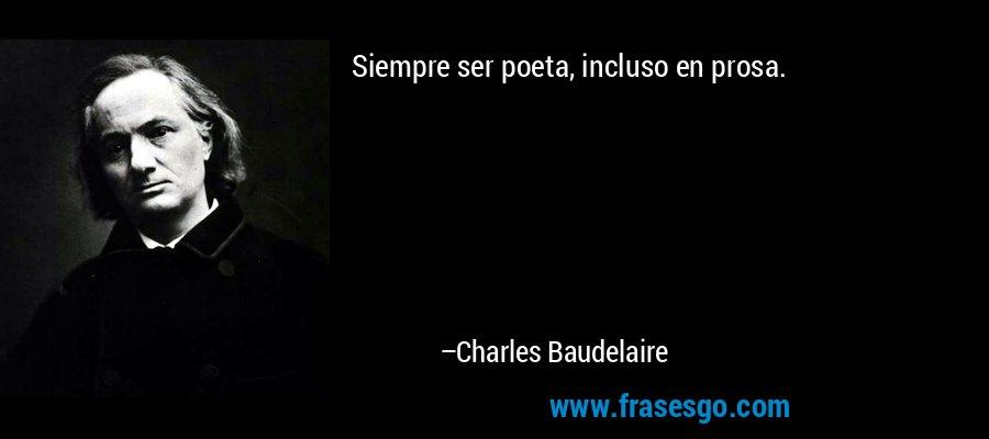 Siempre ser poeta, incluso en prosa. – Charles Baudelaire